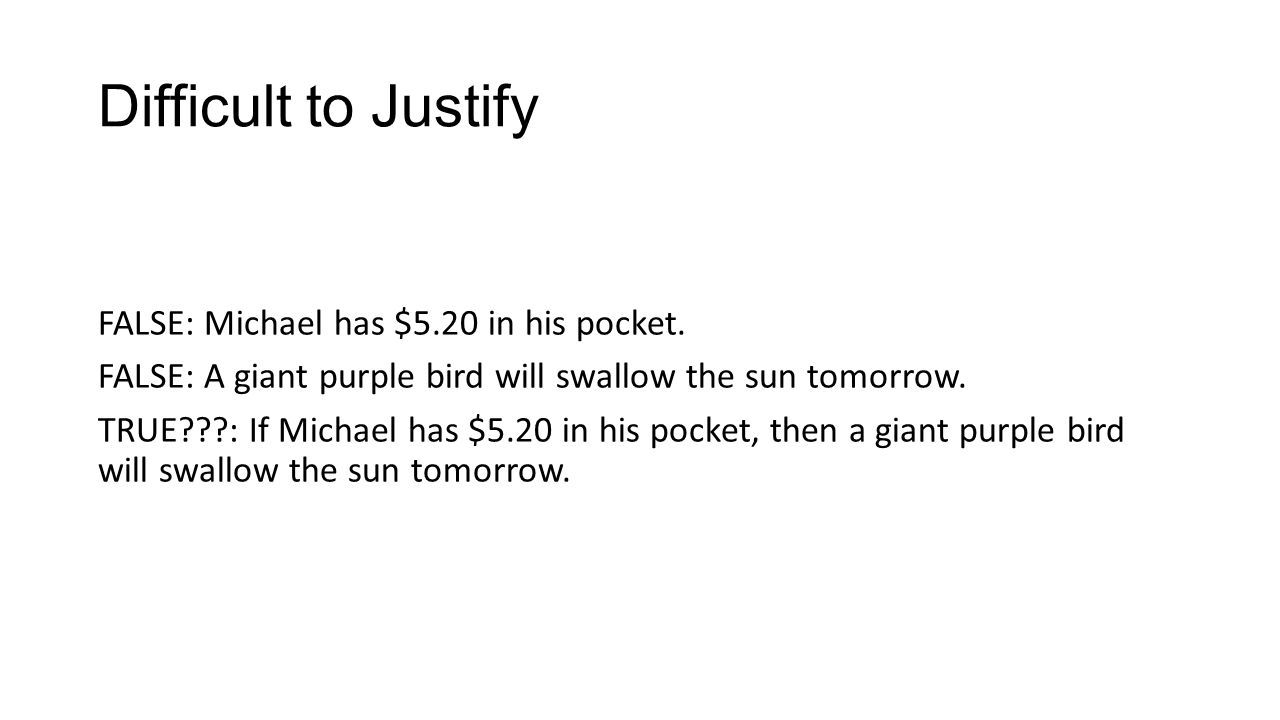 Difficult to Justify FALSE: Michael has $5.20 in his pocket. FALSE: A giant purple bird will swallow the sun tomorrow. TRUE???: If Michael has $5.20 i