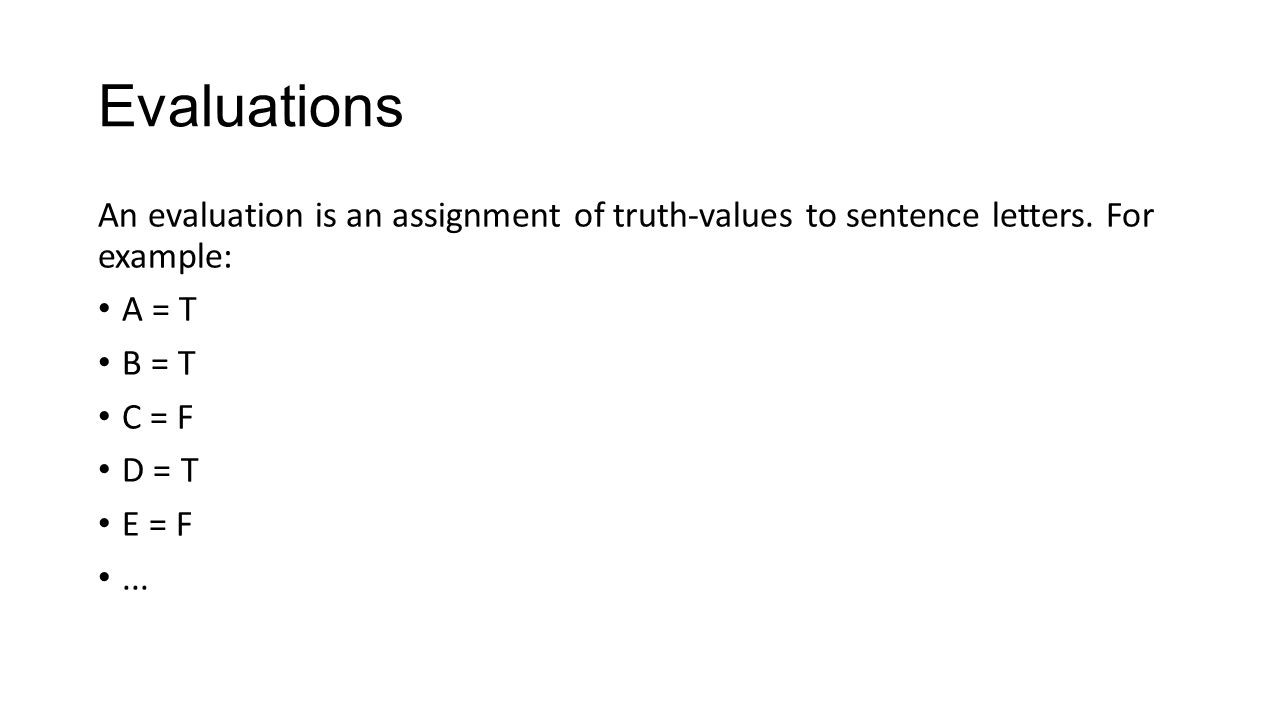 Evaluations An evaluation is an assignment of truth-values to sentence letters. For example: A = T B = T C = F D = T E = F...
