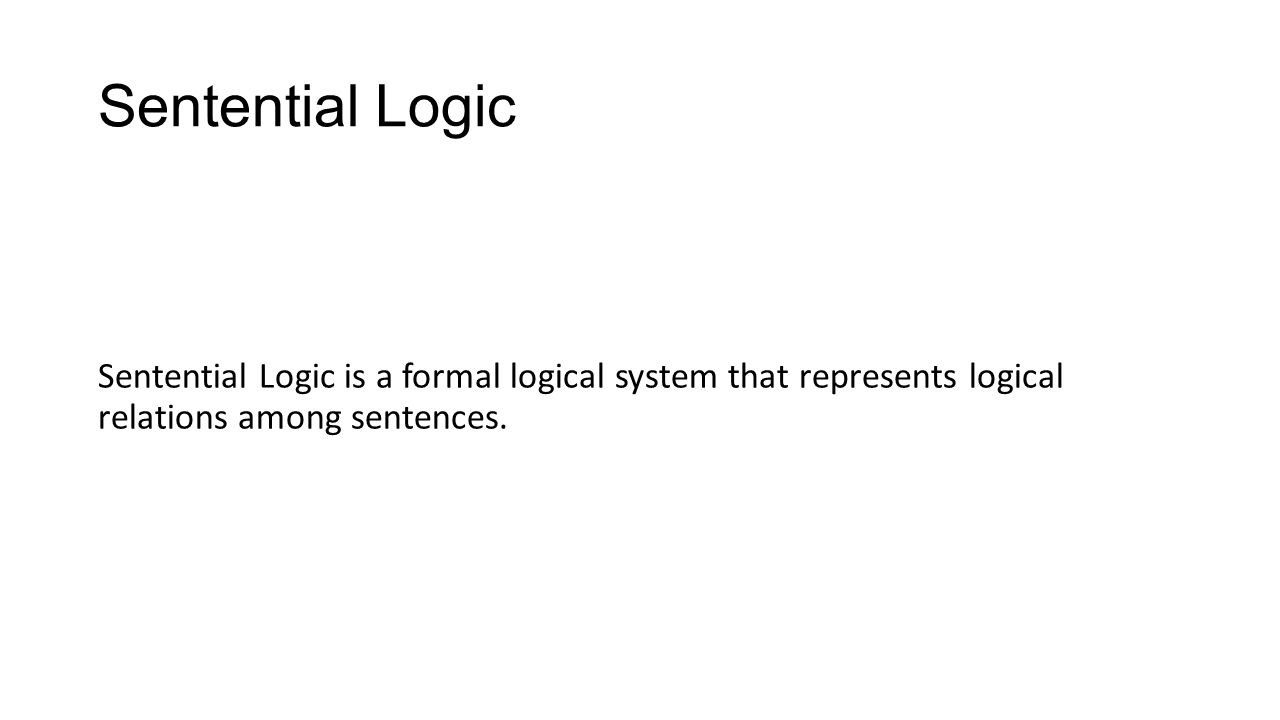 Sentential Logic Sentential Logic is a formal logical system that represents logical relations among sentences.