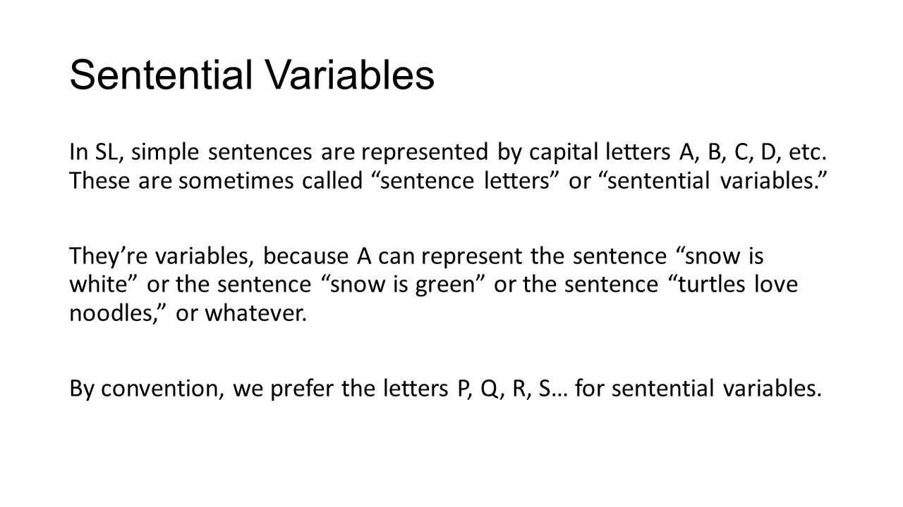 Sentential Variables In SL, simple sentences are represented by capital letters A, B, C, D, etc. These are sometimes called sentence letters or senten