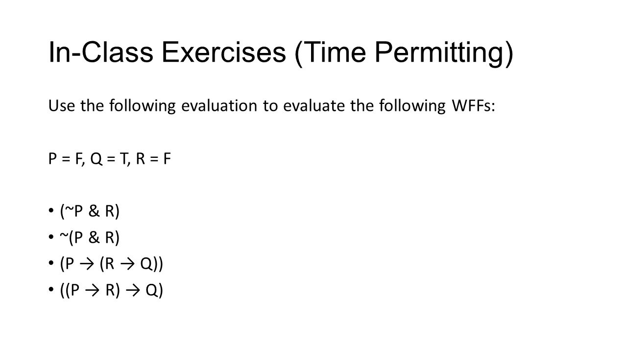 In-Class Exercises (Time Permitting) Use the following evaluation to evaluate the following WFFs: P = F, Q = T, R = F (~P & R) ~(P & R) (P (R Q)) ((P R) Q)