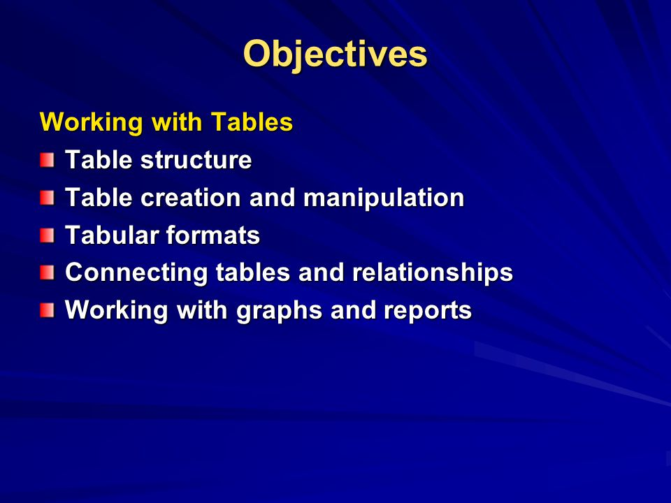 Objectives Working with Tables Table structure Table creation and manipulation Tabular formats Connecting tables and relationships Working with graphs and reports