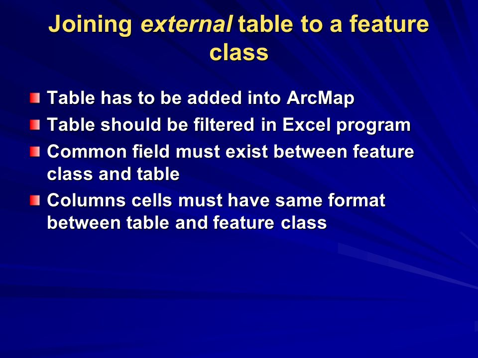 Joining external table to a feature class Table has to be added into ArcMap Table should be filtered in Excel program Common field must exist between feature class and table Columns cells must have same format between table and feature class