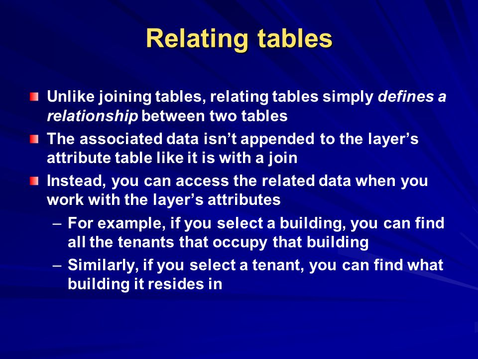 Relating tables Unlike joining tables, relating tables simply defines a relationship between two tables The associated data isnt appended to the layers attribute table like it is with a join Instead, you can access the related data when you work with the layers attributes – –For example, if you select a building, you can find all the tenants that occupy that building – –Similarly, if you select a tenant, you can find what building it resides in