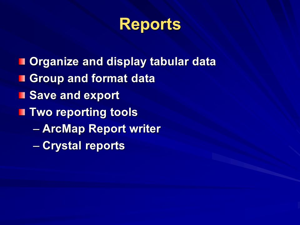 Reports Organize and display tabular data Group and format data Save and export Two reporting tools –ArcMap Report writer –Crystal reports