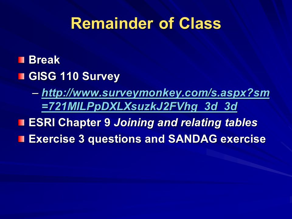 Remainder of Class Break GISG 110 Survey –http://www.surveymonkey.com/s.aspx?sm =721MlLPpDXLXsuzkJ2FVhg_3d_3d http://www.surveymonkey.com/s.aspx?sm =721MlLPpDXLXsuzkJ2FVhg_3d_3dhttp://www.surveymonkey.com/s.aspx?sm =721MlLPpDXLXsuzkJ2FVhg_3d_3d ESRI Chapter 9 Joining and relating tables Exercise 3 questions and SANDAG exercise