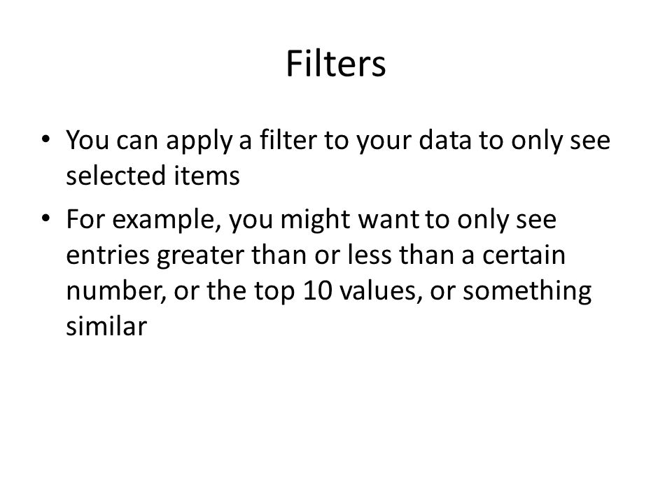 Filters You can apply a filter to your data to only see selected items For example, you might want to only see entries greater than or less than a certain number, or the top 10 values, or something similar