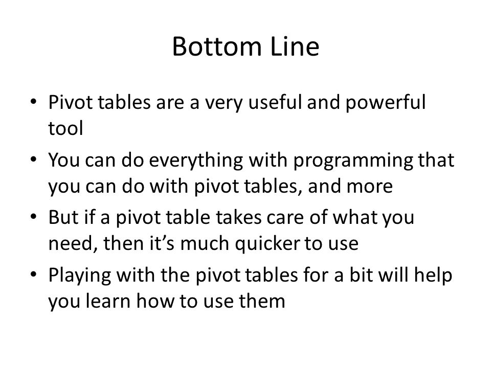 Bottom Line Pivot tables are a very useful and powerful tool You can do everything with programming that you can do with pivot tables, and more But if a pivot table takes care of what you need, then its much quicker to use Playing with the pivot tables for a bit will help you learn how to use them