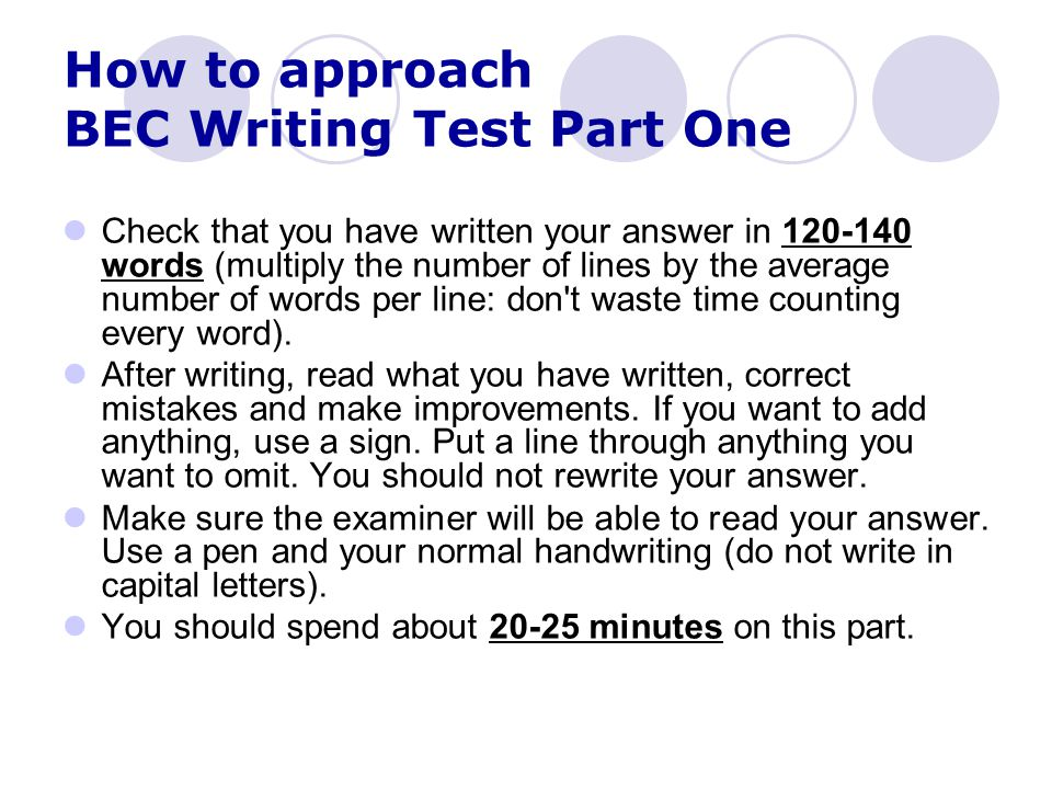 How to approach BEC Writing Test Part One Check that you have written your answer in 120-140 words (multiply the number of lines by the average number of words per line: don t waste time counting every word).