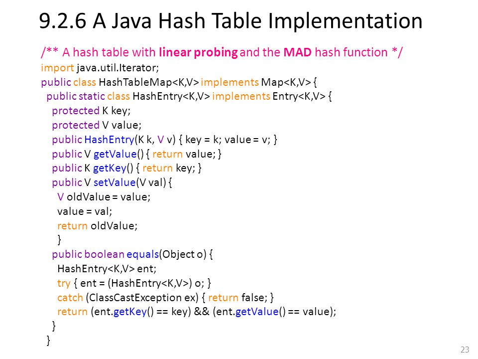9.2.6 A Java Hash Table Implementation 23 /** A hash table with linear probing and the MAD hash function */ import java.util.Iterator; public class HashTableMap implements Map { public static class HashEntry implements Entry { protected K key; protected V value; public HashEntry(K k, V v) { key = k; value = v; } public V getValue() { return value; } public K getKey() { return key; } public V setValue(V val) { V oldValue = value; value = val; return oldValue; } public boolean equals(Object o) { HashEntry ent; try { ent = (HashEntry ) o; } catch (ClassCastException ex) { return false; } return (ent.getKey() == key) && (ent.getValue() == value); }