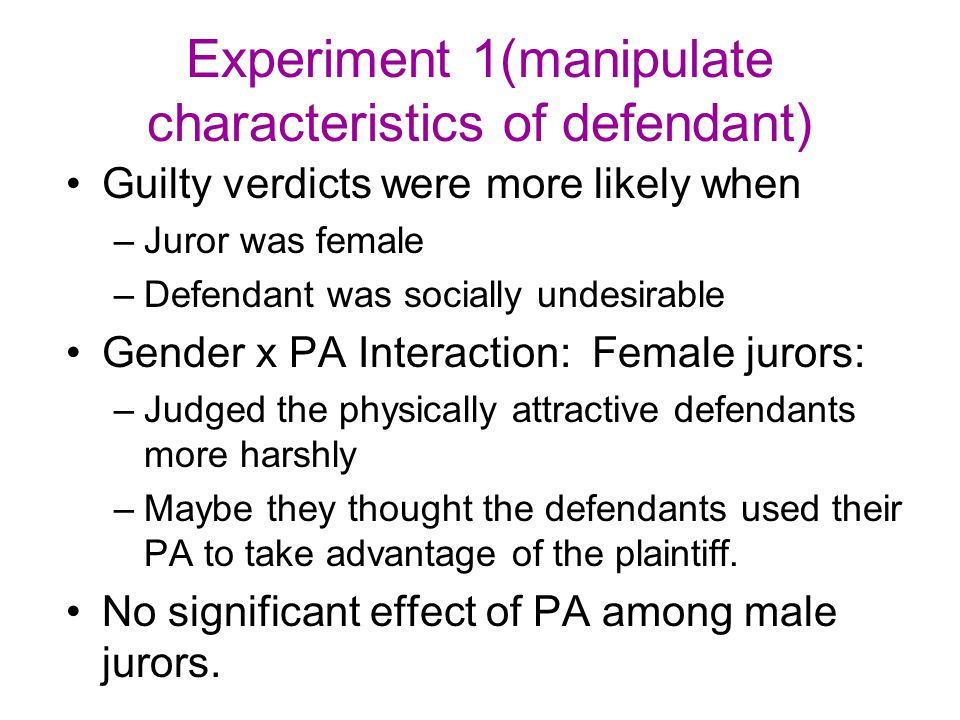Experiment 1(manipulate characteristics of defendant) Guilty verdicts were more likely when –Juror was female –Defendant was socially undesirable Gend