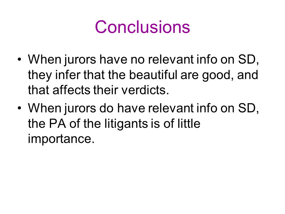 Conclusions When jurors have no relevant info on SD, they infer that the beautiful are good, and that affects their verdicts. When jurors do have rele