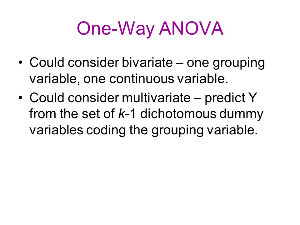 One-Way ANOVA Could consider bivariate – one grouping variable, one continuous variable. Could consider multivariate – predict Y from the set of k-1 d