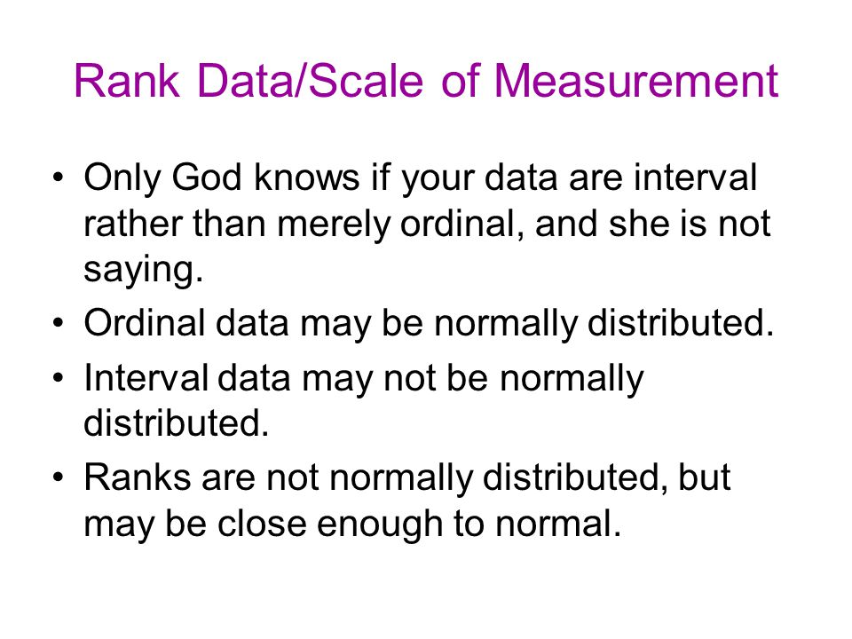 Rank Data/Scale of Measurement Only God knows if your data are interval rather than merely ordinal, and she is not saying.