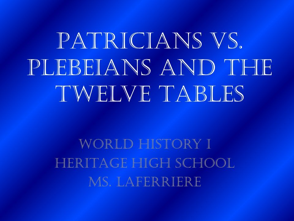 Patricians vs. Plebeians and the Twelve Tables World History I Heritage High School Ms. LaFerriere