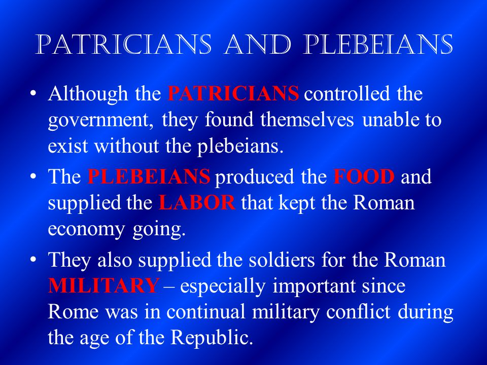 Patricians and Plebeians Although the PATRICIANS controlled the government, they found themselves unable to exist without the plebeians. The PLEBEIANS