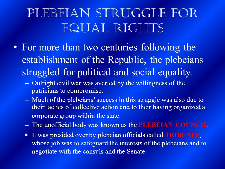 Plebeian Struggle for Equal Rights For more than two centuries following the establishment of the Republic, the plebeians struggled for political and