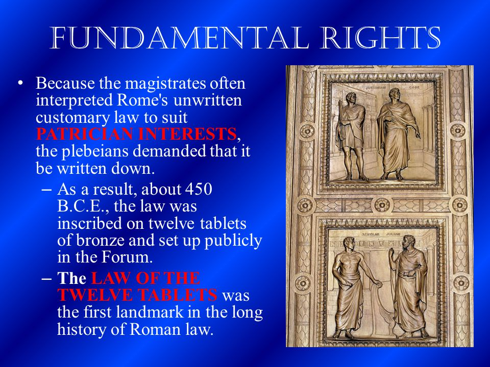 Fundamental Rights Because the magistrates often interpreted Rome's unwritten customary law to suit PATRICIAN INTERESTS, the plebeians demanded that i