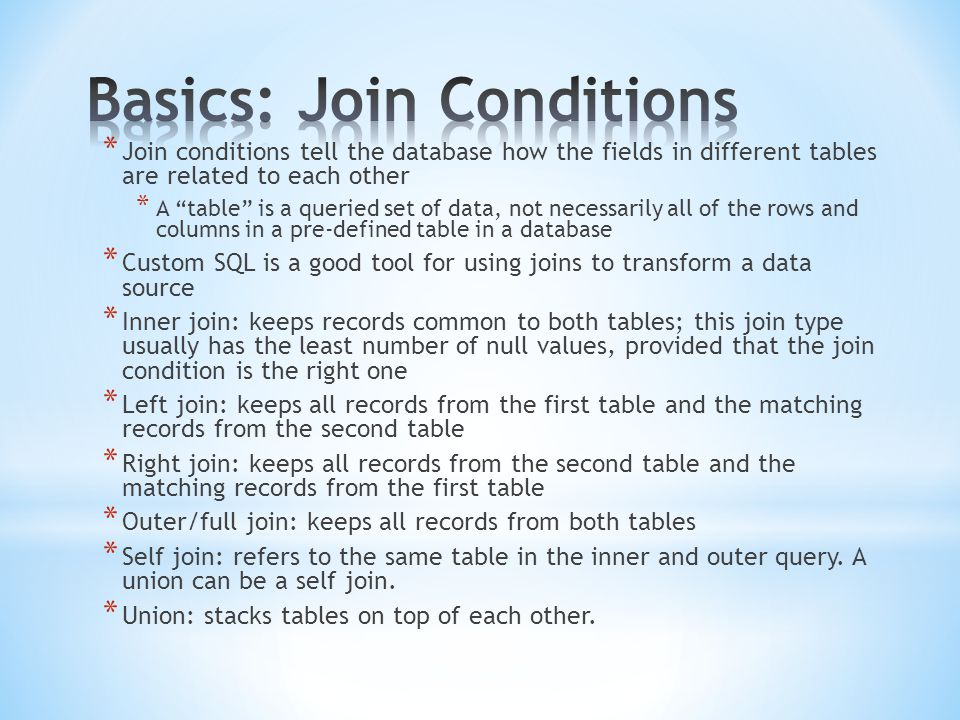 * Join conditions tell the database how the fields in different tables are related to each other * A table is a queried set of data, not necessarily all of the rows and columns in a pre-defined table in a database * Custom SQL is a good tool for using joins to transform a data source * Inner join: keeps records common to both tables; this join type usually has the least number of null values, provided that the join condition is the right one * Left join: keeps all records from the first table and the matching records from the second table * Right join: keeps all records from the second table and the matching records from the first table * Outer/full join: keeps all records from both tables * Self join: refers to the same table in the inner and outer query.