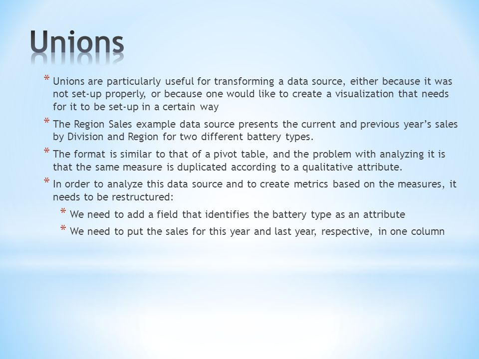 * Unions are particularly useful for transforming a data source, either because it was not set-up properly, or because one would like to create a visualization that needs for it to be set-up in a certain way * The Region Sales example data source presents the current and previous years sales by Division and Region for two different battery types.