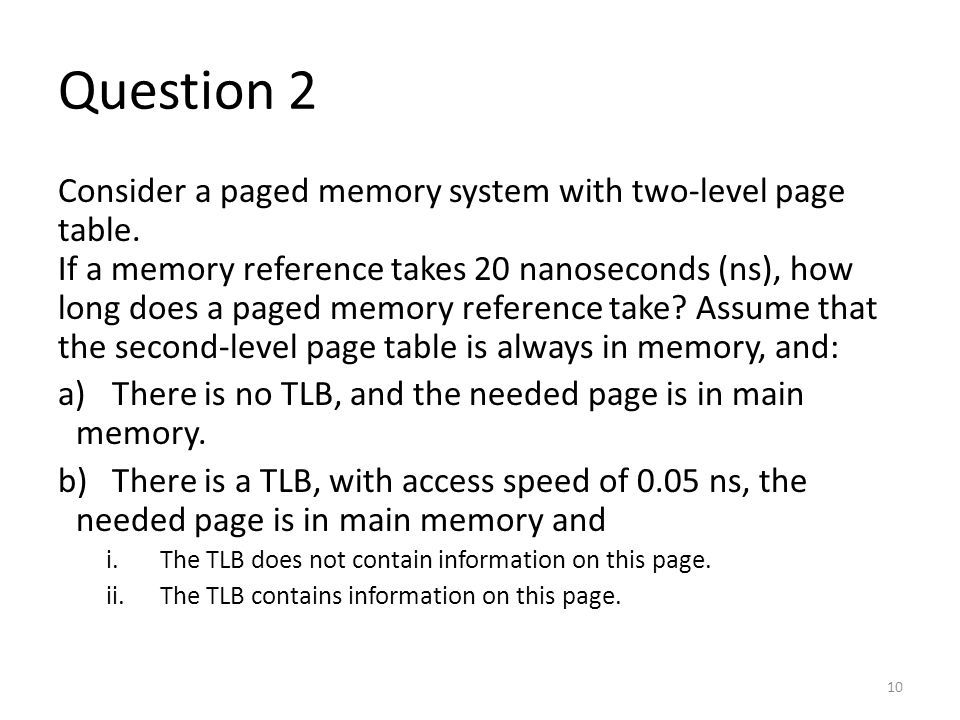 Question 2 Consider a paged memory system with two-level page table. If a memory reference takes 20 nanoseconds (ns), how long does a paged memory ref
