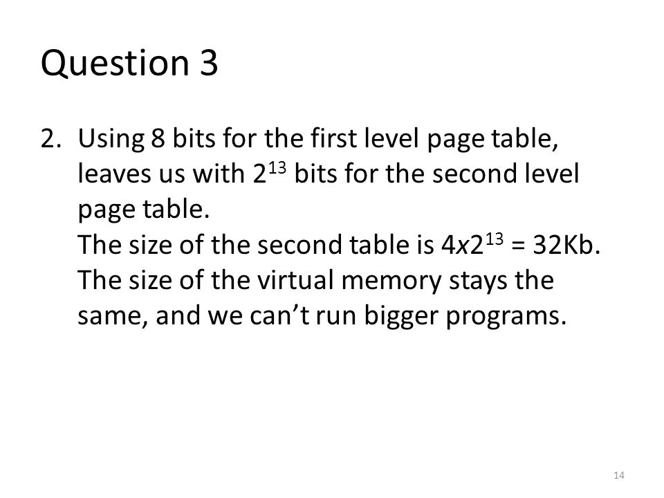 Question 3 2.Using 8 bits for the first level page table, leaves us with 2 13 bits for the second level page table. The size of the second table is 4x