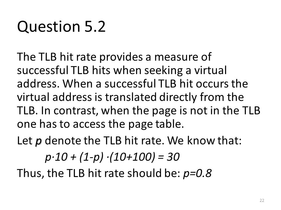 Question 5.2 The TLB hit rate provides a measure of successful TLB hits when seeking a virtual address. When a successful TLB hit occurs the virtual a