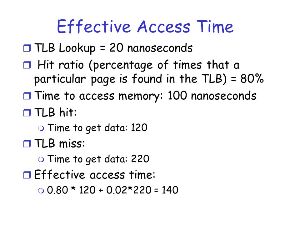Effective Access Time r TLB Lookup = 20 nanoseconds r Hit ratio (percentage of times that a particular page is found in the TLB) = 80% r Time to access memory: 100 nanoseconds r TLB hit: m Time to get data: 120 r TLB miss: m Time to get data: 220 r Effective access time: m 0.80 * 120 + 0.02*220 = 140