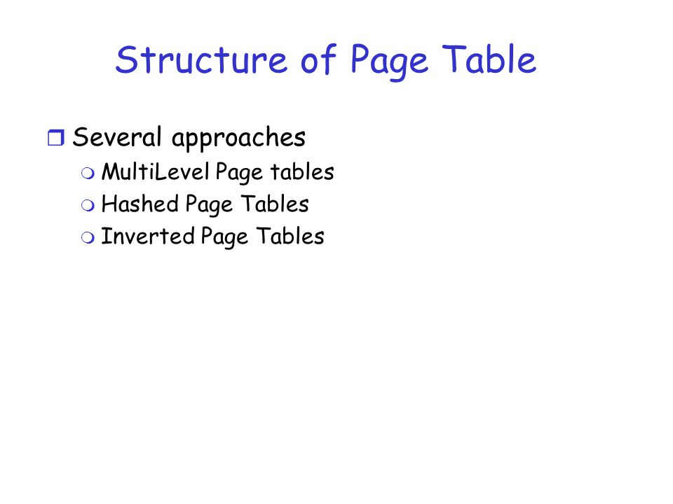 Structure of Page Table r Several approaches m MultiLevel Page tables m Hashed Page Tables m Inverted Page Tables