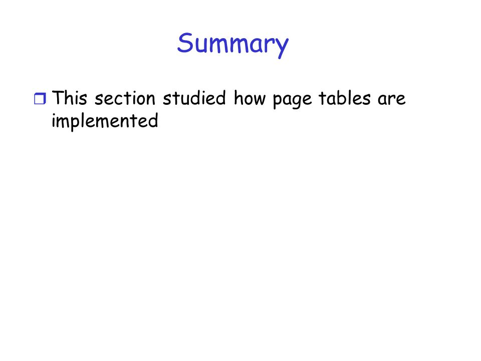 Summary r This section studied how page tables are implemented