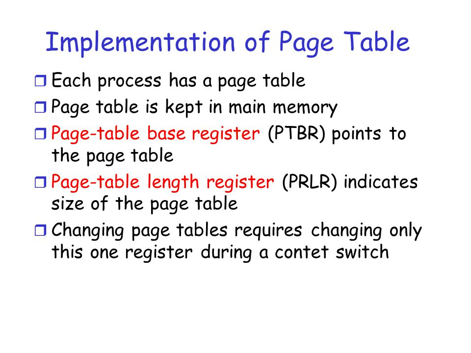 Implementation of Page Table r Each process has a page table r Page table is kept in main memory r Page-table base register (PTBR) points to the page table r Page-table length register (PRLR) indicates size of the page table r Changing page tables requires changing only this one register during a contet switch