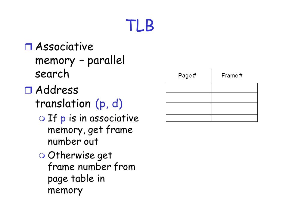 TLB r Associative memory – parallel search r Address translation (p, d) m If p is in associative memory, get frame number out m Otherwise get frame number from page table in memory Page #Frame #