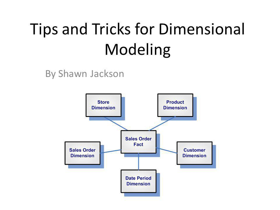 Tips and Tricks for Dimensional Modeling By Shawn Jackson