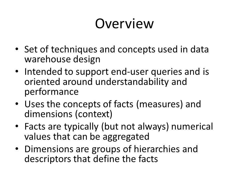 Overview Set of techniques and concepts used in data warehouse design Intended to support end-user queries and is oriented around understandability an