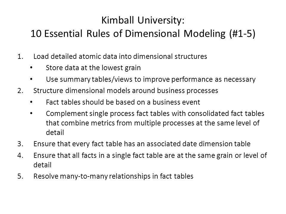 Kimball University: 10 Essential Rules of Dimensional Modeling (#1-5) 1.Load detailed atomic data into dimensional structures Store data at the lowest