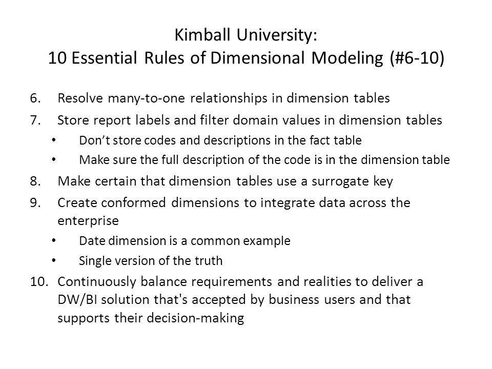 Kimball University: 10 Essential Rules of Dimensional Modeling (#6-10) 6.Resolve many-to-one relationships in dimension tables 7.Store report labels a
