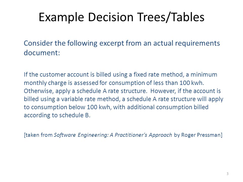3 Example Decision Trees/Tables Consider the following excerpt from an actual requirements document: If the customer account is billed using a fixed rate method, a minimum monthly charge is assessed for consumption of less than 100 kwh.