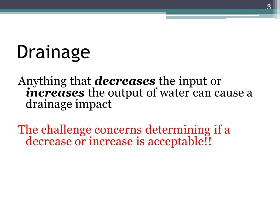 Drainage Anything that decreases the input or increases the output of water can cause a drainage impact The challenge concerns determining if a decrea