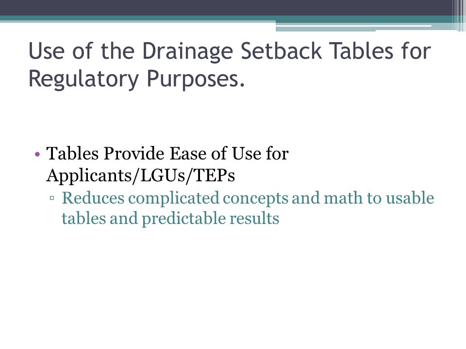 Use of the Drainage Setback Tables for Regulatory Purposes. Tables Provide Ease of Use for Applicants/LGUs/TEPs Reduces complicated concepts and math