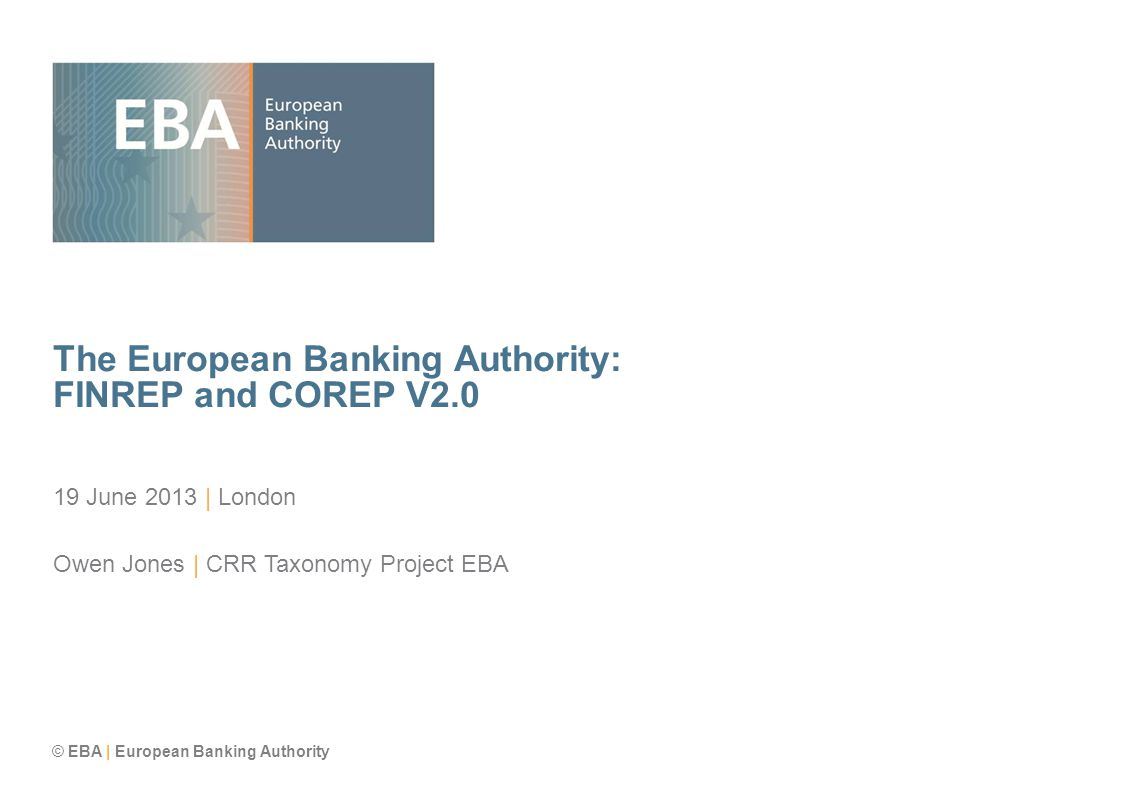 © EBA | European Banking Authority The European Banking Authority: FINREP and COREP V2.0 19 June 2013 | London Owen Jones | CRR Taxonomy Project EBA