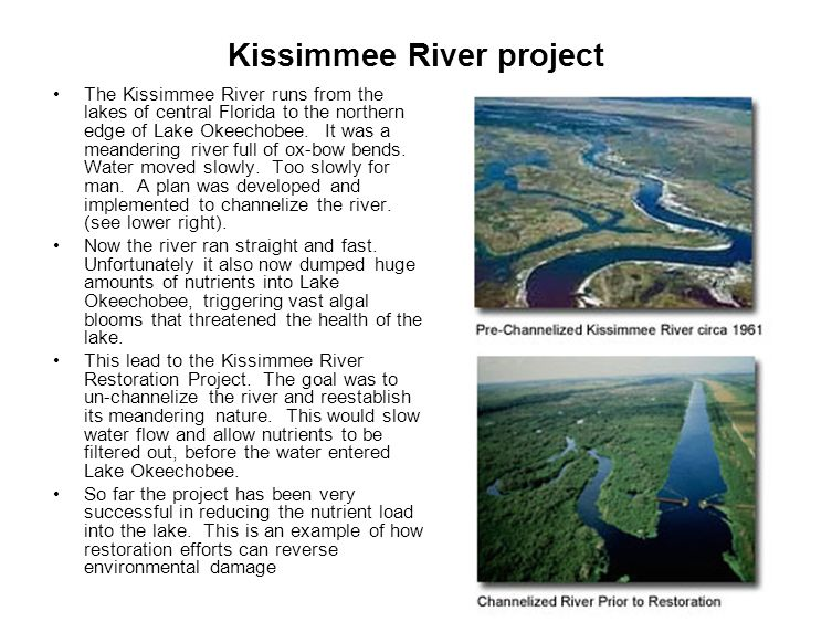 Kissimmee River project The Kissimmee River runs from the lakes of central Florida to the northern edge of Lake Okeechobee. It was a meandering river