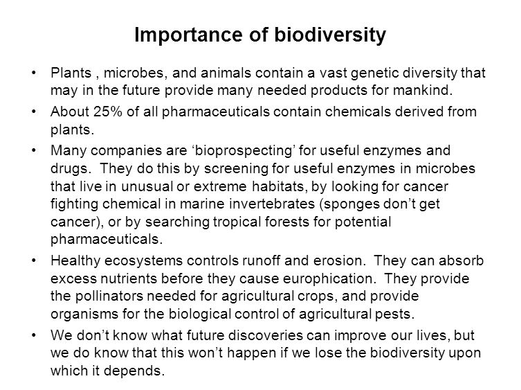 Importance of biodiversity Plants, microbes, and animals contain a vast genetic diversity that may in the future provide many needed products for mank
