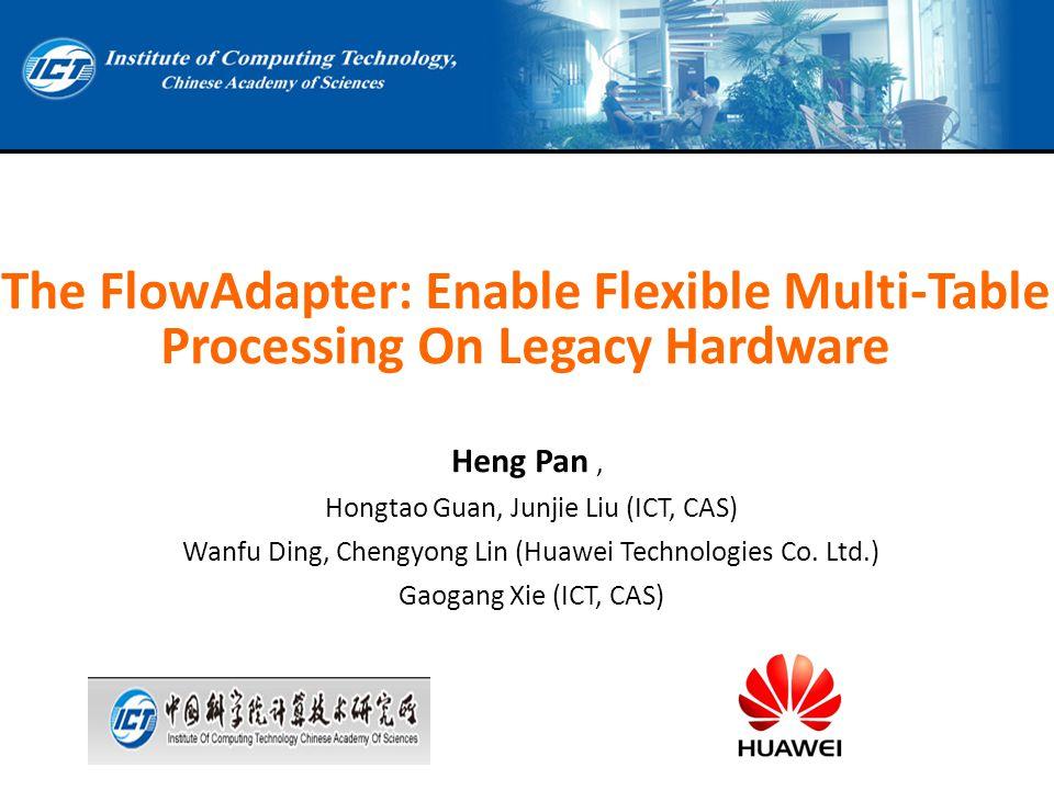 The FlowAdapter: Enable Flexible Multi-Table Processing On Legacy Hardware Heng Pan, Hongtao Guan, Junjie Liu (ICT, CAS) Wanfu Ding, Chengyong Lin (Hu