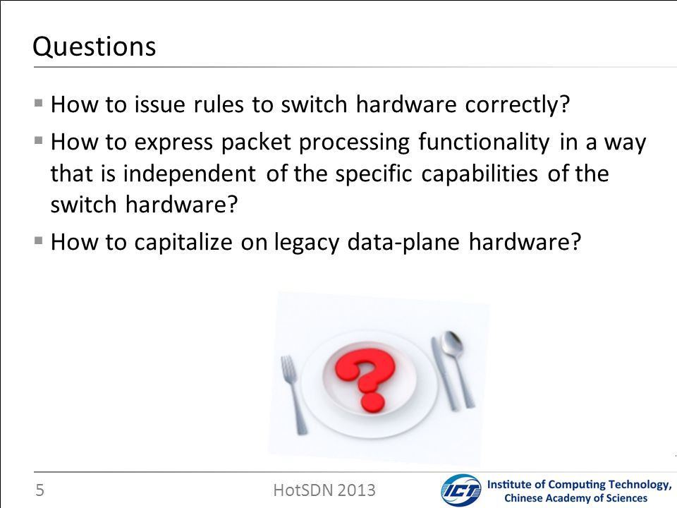 Our goals To address the mismatch between the controller-issued rules and the capabilities of the hardware switches Challenges The unpredictability of controller-issued rules The types of match fields The flow tables involved The hardware capabilities of diverse switches …… The equivalent conversion of multi-stage flow tables The match result The actions Challenges 6 HotSDN 2013