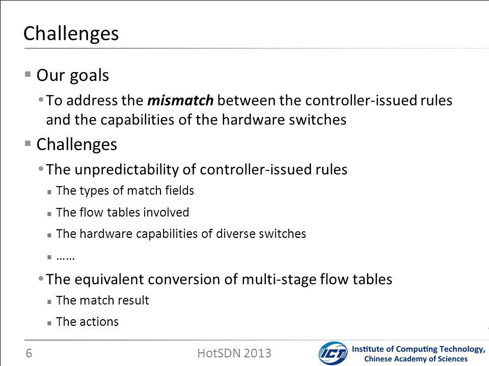 Our goals To address the mismatch between the controller-issued rules and the capabilities of the hardware switches Challenges The unpredictability of
