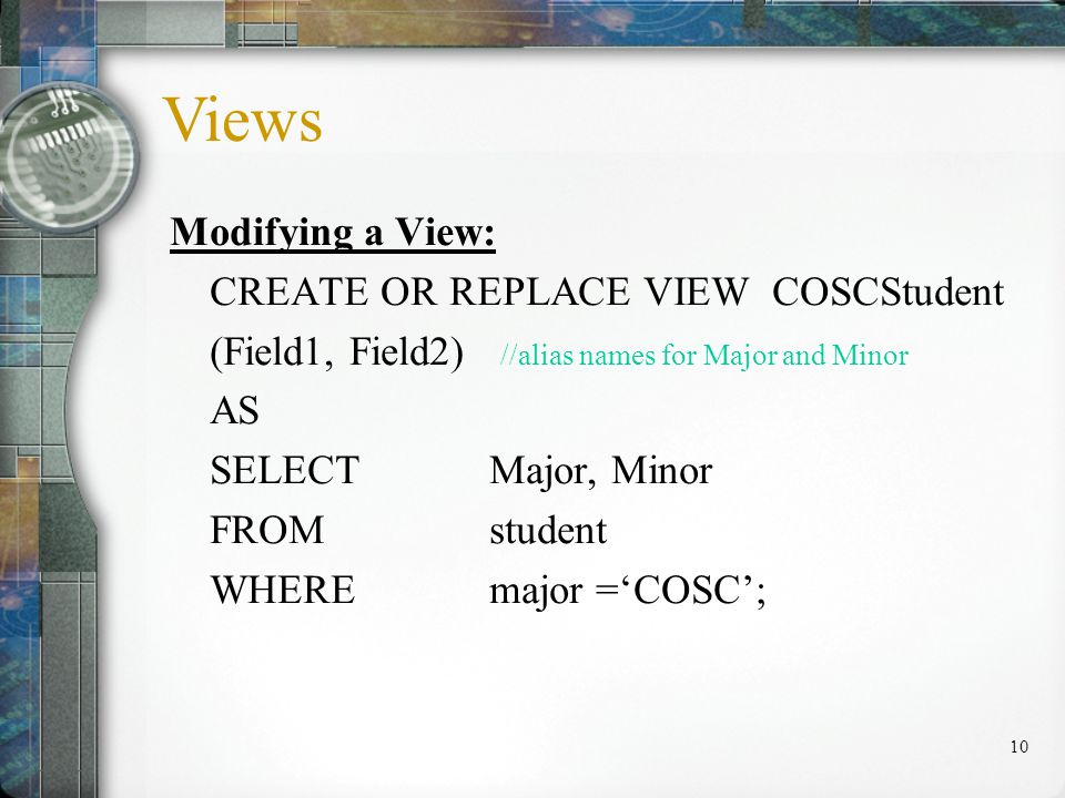 10 Modifying a View: CREATE OR REPLACE VIEW COSCStudent (Field1, Field2) //alias names for Major and Minor AS SELECTMajor, Minor FROMstudent WHEREmajor =COSC; Views
