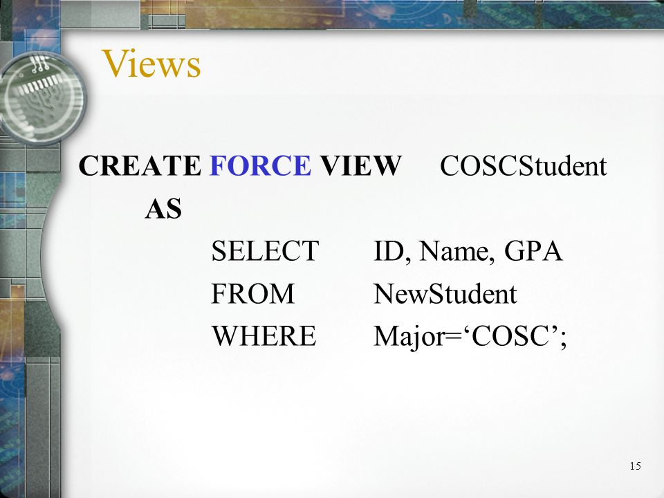 15 CREATE FORCE VIEW COSCStudent AS SELECT ID, Name, GPA FROM NewStudent WHERE Major=COSC; Views