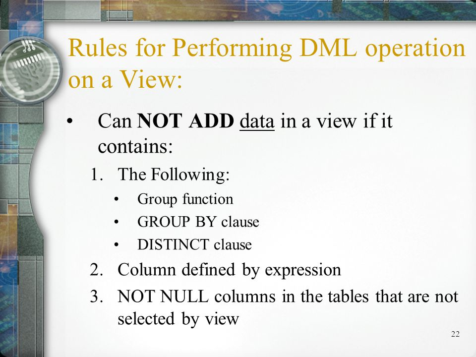 22 Rules for Performing DML operation on a View: Can NOT ADD data in a view if it contains: 1.The Following: Group function GROUP BY clause DISTINCT clause 2.Column defined by expression 3.NOT NULL columns in the tables that are not selected by view