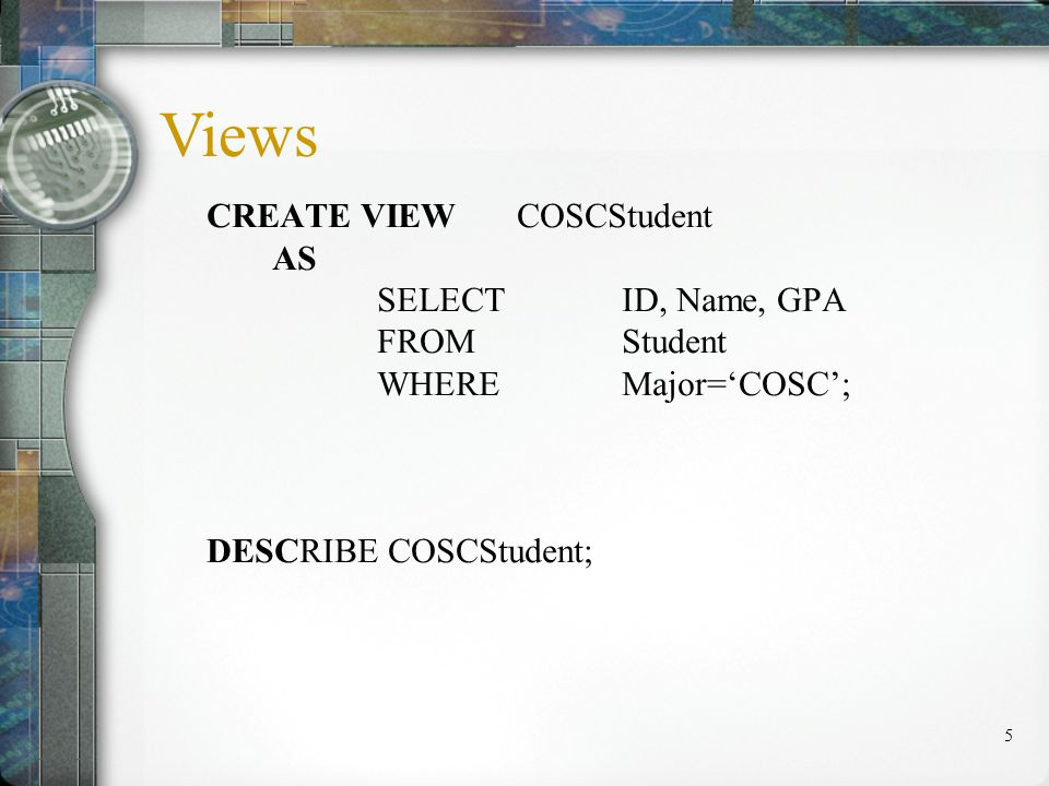 5 CREATE VIEW COSCStudent AS SELECT ID, Name, GPA FROM Student WHERE Major=COSC; DESCRIBE COSCStudent; Views