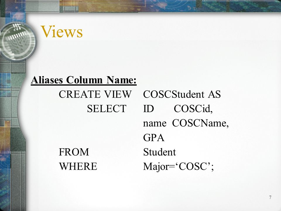 8 Retrieving Data from View: SELECT* FROMCOSCStudent; SELECTCOSCid, COSCname FROMCOSCStudent; Views